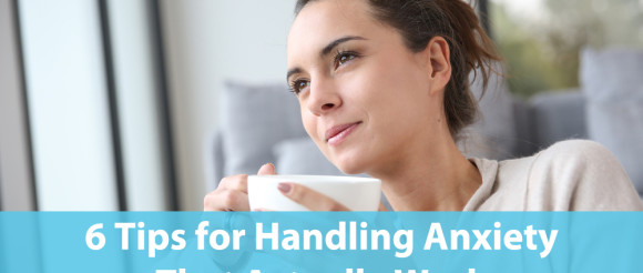 6 Tips for Handling Anxiety That Actually Work